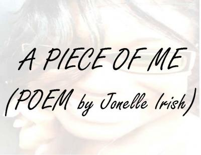 A Piece of Me (Poem by Jonelle Irish)A Piece of Me (Poem by Jonelle Irish)
